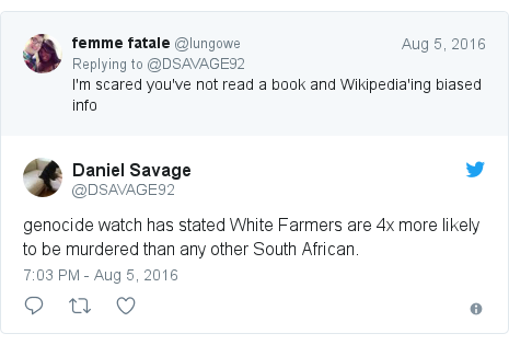 Twitter post by @DSAVAGE92: genocide watch has stated White Farmers are 4x more likely to be murdered than any other South African.