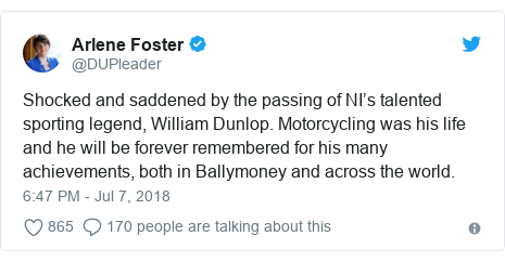 Twitter post by @DUPleader: Shocked and saddened by the passing of NI's talented sporting legend, William Dunlop. Motorcycling was his life and he will be forever remembered for his many achievements, both in Ballymoney and across the world.