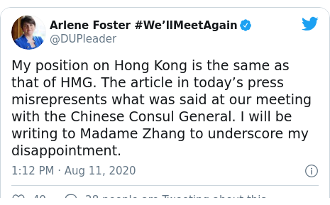 Twitter post by @DUPleader: My position on Hong Kong is the same as that of HMG. The article in today's press misrepresents what was said at our meeting with the Chinese Consul General. I will be writing to Madame Zhang to underscore my disappointment.