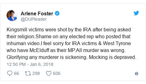 Twitter post by @DUPleader: Kingsmill victims were shot by the IRA after being asked their religion.Shame on any elected rep who posted that inhuman video.I feel sorry for IRA victims & West Tyrone who have McElduff as their MP.All murder was wrong. Glorifying any murderer is sickening. Mocking is depraved.