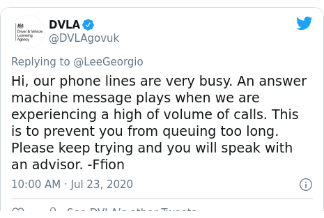 Twitter post by @DVLAgovuk: Hi, our phone lines are very busy. An answer machine message plays when we are experiencing a high of volume of calls. This is to prevent you from queuing too long. Please keep trying and you will speak with an advisor. -Ffion