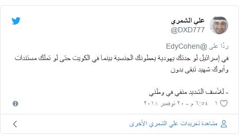 تويتر رسالة بعث بها @DXD777: في إسرائيل لو جدتك يهودية يعطونك الجنسية بينما في الكويت حتى لو تملك مستندات وأبوك شهيد تبقى بدون- للأسف الشديد منفي في وطني