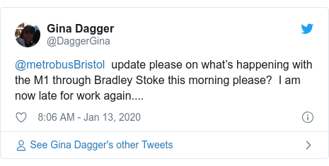 Twitter post by @DaggerGina: @metrobusBristol  update please on what's happening with the M1 through Bradley Stoke this morning please?  I am now late for work again....