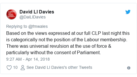 Twitter post by @DaiLlDavies: Based on the views expressed at our full CLP last night this is categorically not the position of the Labour membership. There was universal revulsion at the use of force & particularly without the consent of Parliament.