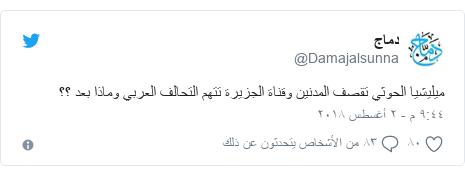 تويتر رسالة بعث بها @Damajalsunna: ميليشيا الحوثي تقصف المدنين وقناة الجزيرة تتهم التحالف العربي وماذا بعد ؟؟