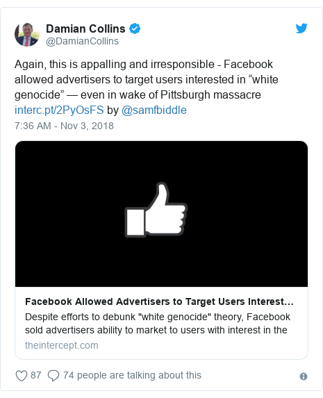 "Twitter post by @DamianCollins: Again, this is appalling and irresponsible - Facebook allowed advertisers to target users interested in ""white genocide"" — even in wake of Pittsburgh massacre  by @samfbiddle"