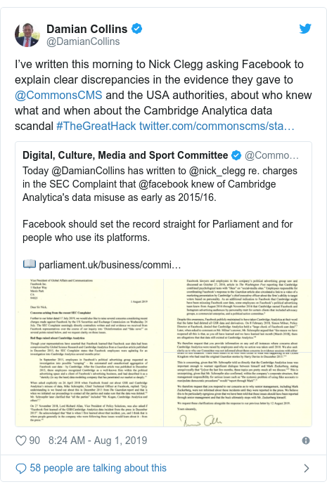 Twitter post by @DamianCollins: I've written this morning to Nick Clegg asking Facebook to explain clear discrepancies in the evidence they gave to @CommonsCMS and the USA authorities, about who knew what and when about the Cambridge Analytica data scandal #TheGreatHack