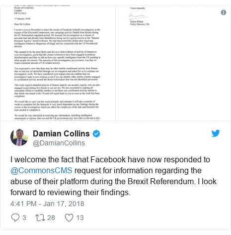 Twitter post by @DamianCollins: I welcome the fact that Facebook have now responded to @CommonsCMS request for information regarding the abuse of their platform during the Brexit Referendum. I look forward to reviewing their findings.
