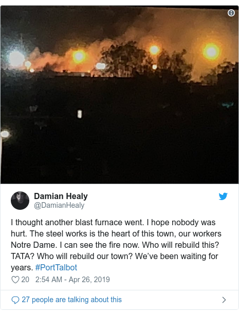 Twitter post by @DamianHealy: I thought another blast furnace went. I hope nobody was hurt. The steel works is the heart of this town, our workers Notre Dame. I can see the fire now. Who will rebuild this? TATA? Who will rebuild our town? We've been waiting for years. #PortTalbot
