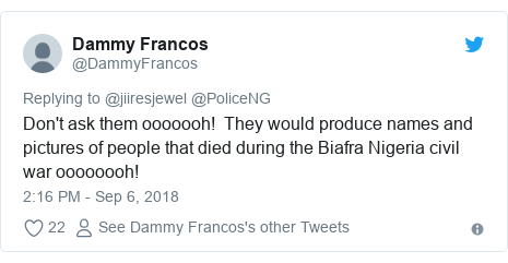 Twitter post by @DammyFrancos: Don't ask them ooooooh!  They would produce names and pictures of people that died during the Biafra Nigeria civil war oooooooh!