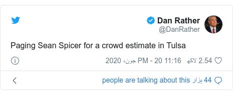 ٹوئٹر پوسٹس @DanRather کے حساب سے: Paging Sean Spicer for a crowd estimate in Tulsa