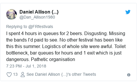 Twitter post by @Dan_Allison1980: I spent 4 hours in queues for 2 beers. Disgusting. Missing the bands I'd paid to see. No other festival has been like this this summer. Logistics of whole site were awful. Toilet bottleneck, bar queues for hours and 1 exit which is just dangerous. Pathetic organisation