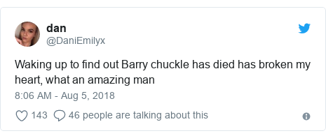 Twitter post by @DaniEmilyx: Waking up to find out Barry chuckle has died has broken my heart, what an amazing man