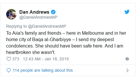 Twitter post by @DanielAndrewsMP: To Aiia's family and friends – here in Melbourne and in her home city of Baqa al-Gharbiyye – I send my deepest condolences. She should have been safe here. And I am heartbroken she wasn't.