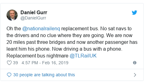 Twitter post by @DanielGurr: Oh the @nationalrailenq replacement bus. No sat navs to the drivers and no clue where they are going. We are now 20 miles past three bridges and now another passenger has leant him his phone. Now driving a bus with a phone. Replacement bus nightmare @TLRailUK