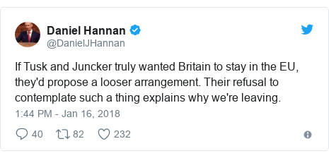 Twitter post by @DanielJHannan: If Tusk and Juncker truly wanted Britain to stay in the EU, they'd propose a looser arrangement. Their refusal to contemplate such a thing explains why we're leaving.