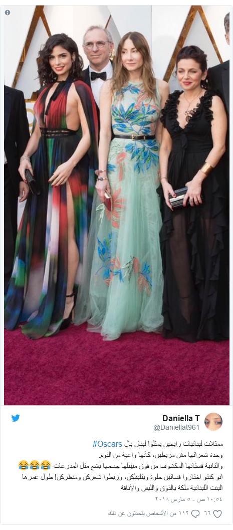 تويتر رسالة بعث بها @Daniellat961: ممثلات لبنانيات رايحين يمثلوا لبنان بال #Oscars وحدة شعراتها مش مزبطين، كأنها واعية من النوم.والتانية فستانها المكشوف من فوق مبينلها جسمها بشع متل المدرعات 😂😂😂انو كنتو اختاروا فساتين حلوة وبتلبقلكن، وزبطوا شعركن ومنظركن! طول عمرها البنت اللبنانية ملكة بالذوق واللبس والأناقة