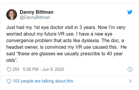 "Twitter post by @DannyBittman: Just had my 1st eye doctor visit in 3 years. Now I'm very worried about my future VR use. I have a new eye convergence problem that acts like dyslexia. The doc, a headset owner, is convinced my VR use caused this.  He said ""these are glasses we usually prescribe to 40 year olds""."