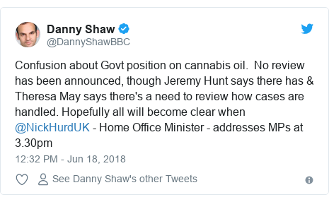 Twitter post by @DannyShawBBC: Confusion about Govt position on cannabis oil.  No review has been announced, though Jeremy Hunt says there has & Theresa May says there's a need to review how cases are handled. Hopefully all will become clear when @NickHurdUK - Home Office Minister - addresses MPs at 3.30pm