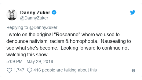 "Twitter post by @DannyZuker: I wrote on the original ""Roseanne"" where we used to denounce nativism, racism & homophobia.  Nauseating to see what she's become.  Looking forward to continue not watching this show."