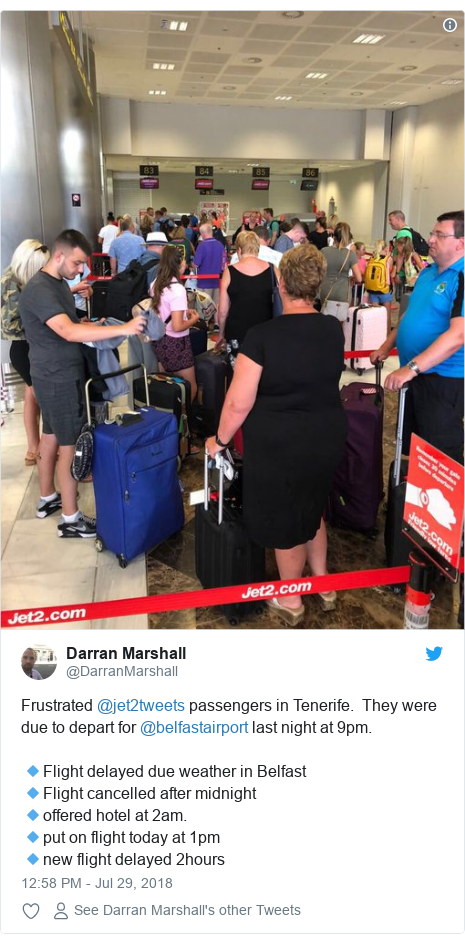 Twitter post by @DarranMarshall: Frustrated @jet2tweets passengers in Tenerife.  They were due to depart for @belfastairport last night at 9pm.  🔹Flight delayed due weather in Belfast🔹Flight cancelled after midnight 🔹offered hotel at 2am.🔹put on flight today at 1pm🔹new flight delayed 2hours