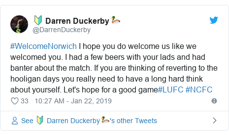 Twitter post by @DarrenDuckerby: #WelcomeNorwich I hope you do welcome us like we welcomed you. I had a few beers with your lads and had banter about the match. If you are thinking of reverting to the hooligan days you really need to have a long hard think about yourself. Let's hope for a good game#LUFC #NCFC