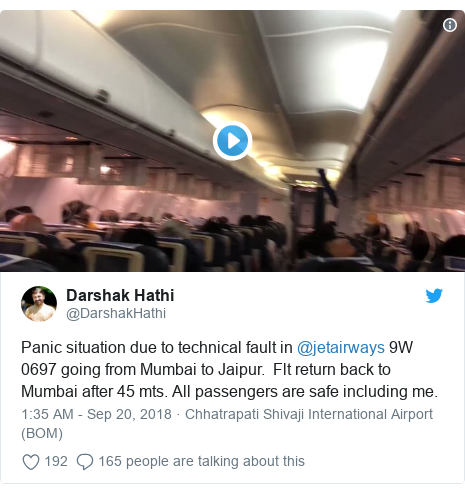 Twitter post by @DarshakHathi: Panic situation due to technical fault in @jetairways 9W 0697 going from Mumbai to Jaipur.  Flt return back to Mumbai after 45 mts. All passengers are safe including me.