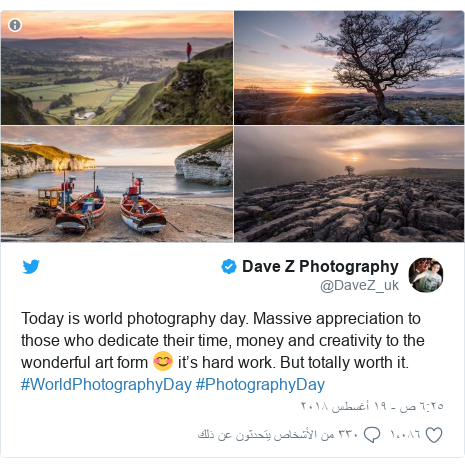 تويتر رسالة بعث بها @DaveZ_uk: Today is world photography day. Massive appreciation to those who dedicate their time, money and creativity to the wonderful art form 😊 it's hard work. But totally worth it.  #WorldPhotographyDay #PhotographyDay