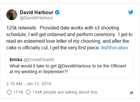 Twitter post by @DavidKHarbour: 125k retweets.  Provided date works with s3 shooting schedule, I will get ordained and perform ceremony.  I get to read an esteemed love letter of my choosing, and after the cake is officially cut, I get the very first piece. #allthecakes