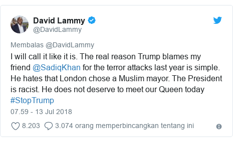 Twitter pesan oleh @DavidLammy: I will call it like it is. The real reason Trump blames my friend @SadiqKhan for the terror attacks last year is simple. He hates that London chose a Muslim mayor. The President is racist. He does not deserve to meet our Queen today #StopTrump