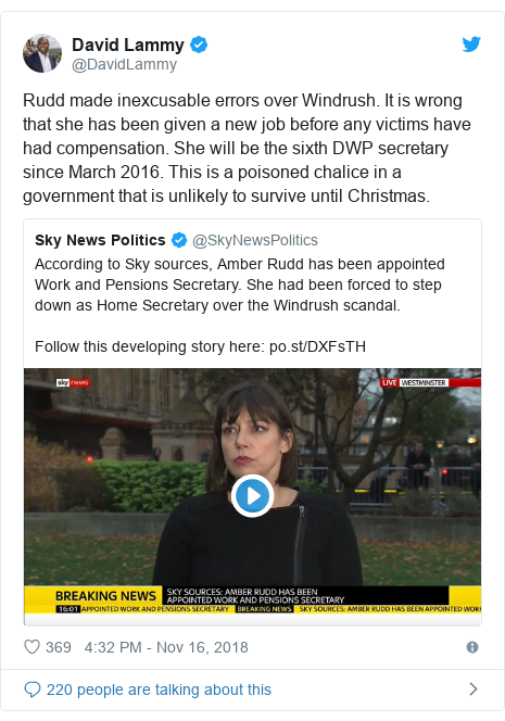 Twitter post by @DavidLammy: Rudd made inexcusable errors over Windrush. It is wrong that she has been given a new job before any victims have had compensation. She will be the sixth DWP secretary since March 2016. This is a poisoned chalice in a government that is unlikely to survive until Christmas.