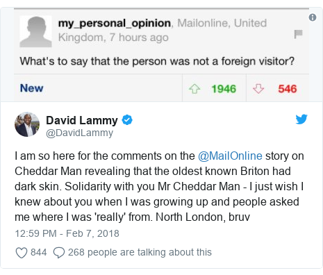 Twitter post by @DavidLammy: I am so here for the comments on the @MailOnline story on Cheddar Man revealing that the oldest known Briton had dark skin. Solidarity with you Mr Cheddar Man - I just wish I knew about you when I was growing up and people asked me where I was 'really' from. North London, bruv