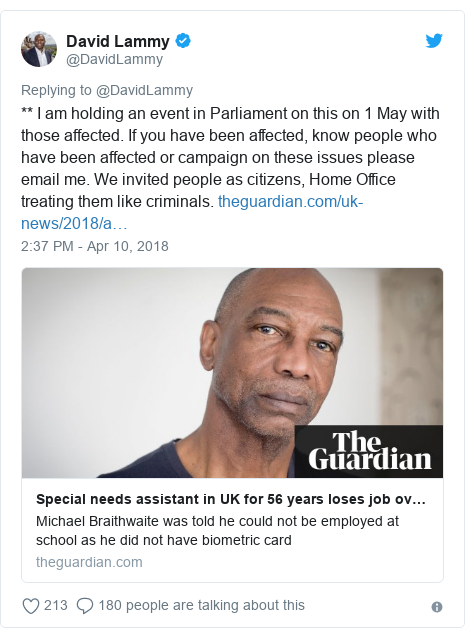 Twitter post by @DavidLammy: ** I am holding an event in Parliament on this on 1 May with those affected. If you have been affected, know people who have been affected or campaign on these issues please email me. We invited people as citizens, Home Office treating them like criminals.