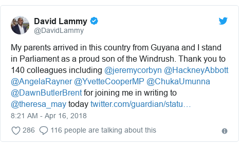 Twitter post by @DavidLammy: My parents arrived in this country from Guyana and I stand in Parliament as a proud son of the Windrush. Thank you to 140 colleagues including @jeremycorbyn @HackneyAbbott @AngelaRayner @YvetteCooperMP @ChukaUmunna @DawnButlerBrent for joining me in writing to @theresa_may today
