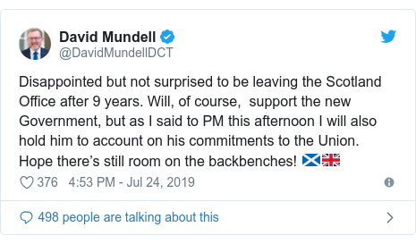 Twitter post by @DavidMundellDCT: Disappointed but not surprised to be leaving the Scotland Office after 9 years. Will, of course,  support the new Government, but as I said to PM this afternoon I will also hold him to account on his commitments to the Union. Hope there's still room on the backbenches! 🏴󠁧󠁢󠁳󠁣󠁴󠁿🇬🇧