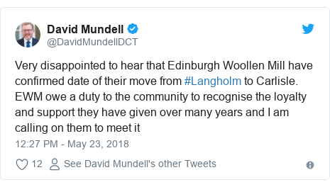 Twitter post by @DavidMundellDCT: Very disappointed to hear that Edinburgh Woollen Mill have confirmed date of their move from #Langholm to Carlisle. EWM owe a duty to the community to recognise the loyalty and support they have given over many years and I am calling on them to meet it