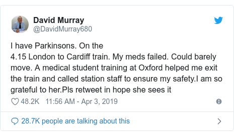 Twitter post by @DavidMurray680: I have Parkinsons. On the4.15 London to Cardiff train. My meds failed. Could barely move. A medical student training at Oxford helped me exit the train and called station staff to ensure my safety.I am so grateful to her.Pls retweet in hope she sees it