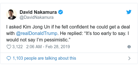 """Twitter post by @DavidNakamura: I asked Kim Jong Un if he felt confident he could get a deal with @realDonaldTrump. He replied  """"It's too early to say. I would not say I'm pessimistic."""""""