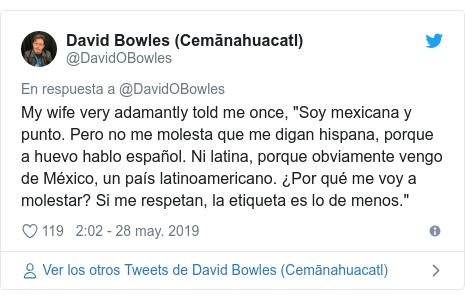 """Publicación de Twitter por @DavidOBowles: My wife very adamantly told me once, """"Soy mexicana y punto. Pero no me molesta que me digan hispana, porque a huevo hablo español. Ni latina, porque obviamente vengo de México, un país latinoamericano. ¿Por qué me voy a molestar? Si me respetan, la etiqueta es lo de menos."""""""