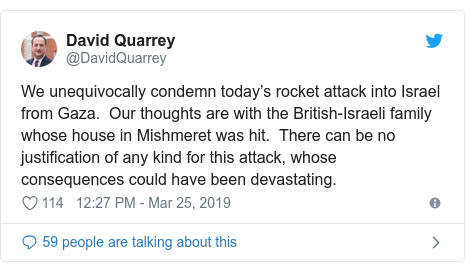 Twitter post by @DavidQuarrey: We unequivocally condemn today's rocket attack into Israel from Gaza.  Our thoughts are with the British-Israeli family whose house in Mishmeret was hit.  There can be no justification of any kind for this attack, whose consequences could have been devastating.
