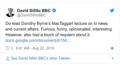 Twitter post by @DavidSillitoBBC: Do read Dorothy Byrne's MacTaggart lecture on tv news and current affairs. Furious, funny, opinionated, interesting.  However, also had a touch of requiem about it.