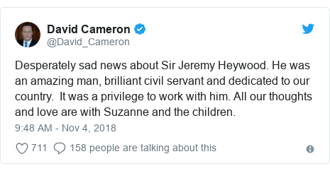 Twitter post by @David_Cameron: Desperately sad news about Sir Jeremy Heywood. He was an amazing man, brilliant civil servant and dedicated to our country.  It was a privilege to work with him. All our thoughts and love are with Suzanne and the children.
