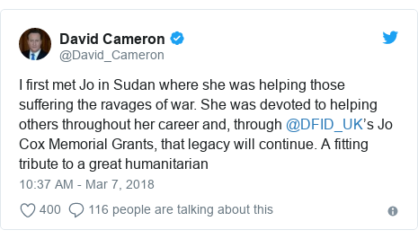 Twitter post by @David_Cameron: I first met Jo in Sudan where she was helping those suffering the ravages of war. She was devoted to helping others throughout her career and, through @DFID_UK's Jo Cox Memorial Grants, that legacy will continue. A fitting tribute to a great humanitarian