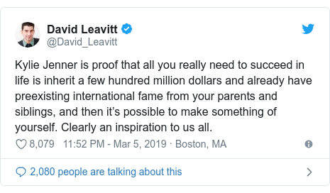 Twitter post by @David_Leavitt: Kylie Jenner is proof that all you really need to succeed in life is inherit a few hundred million dollars and already have preexisting international fame from your parents and siblings, and then it's possible to make something of yourself. Clearly an inspiration to us all.