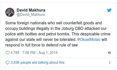 Ujumbe wa Twitter wa @David_Makhura: Some foreign nationals who sell counterfeit goods and occupy buildings illegally in the Joburg CBD attacked our police with bottles and petrol bombs. This despicable crime against our state will never be tolerated. #OkaeMolao will respond in full force to defend rule of law