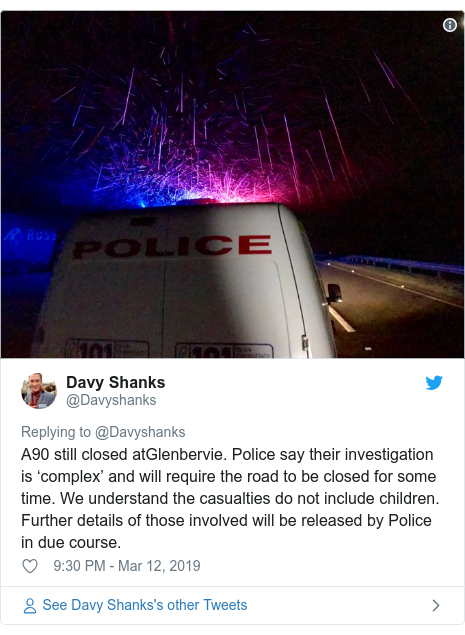 Twitter post by @Davyshanks: A90 still closed atGlenbervie. Police say their investigation is 'complex' and will require the road to be closed for some time. We understand the casualties do not include children. Further details of those involved will be released by Police in due course.