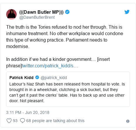 Twitter post by @DawnButlerBrent: The truth is the Tories refused to nod her through. This is inhumane treatment. No other workplace would condone this type of working practice. Parliament needs to modernise. In addition if we had a kinder government.... [insert phrase]