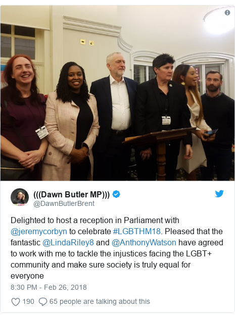 Twitter post by @DawnButlerBrent: Delighted to host a reception in Parliament with @jeremycorbyn to celebrate #LGBTHM18. Pleased that the fantastic @LindaRiley8 and @AnthonyWatson have agreed to work with me to tackle the injustices facing the LGBT+ community and make sure society is truly equal for everyone