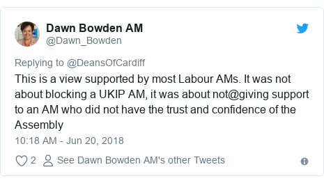 Twitter post by @Dawn_Bowden: This is a view supported by most Labour AMs. It was not about blocking a UKIP AM, it was about not@giving support to an AM who did not have the trust and confidence of the Assembly
