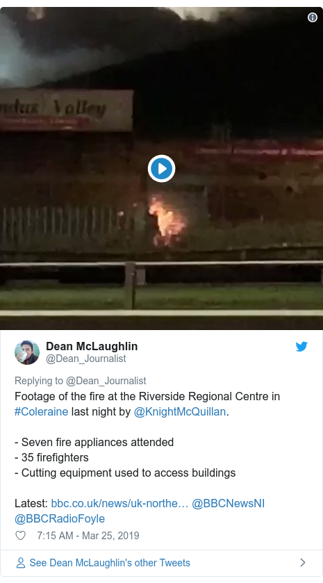 Twitter post by @Dean_Journalist: Footage of the fire at the Riverside Regional Centre in #Coleraine last night by @KnightMcQuillan.- Seven fire appliances attended- 35 firefighters - Cutting equipment used to access buildingsLatest   @BBCNewsNI @BBCRadioFoyle